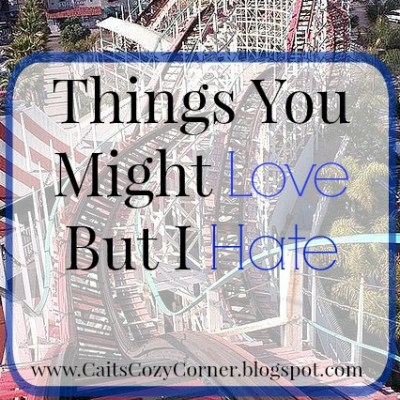Things You Might Love But I Hate