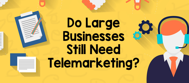 Do Large Businesses Still Need Telemarketing?