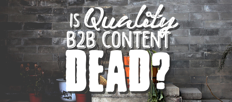 Is Quality B2B Content Dead?