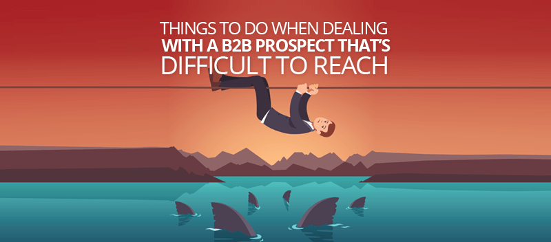 Things to Do When Dealing With A B2B Prospect that's Difficult to Reach