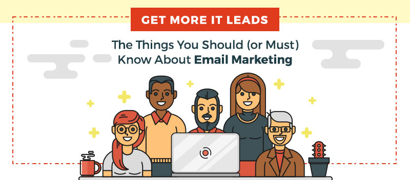 Get More IT Leads: The Things You Should (or Must) Know About Email Marketing