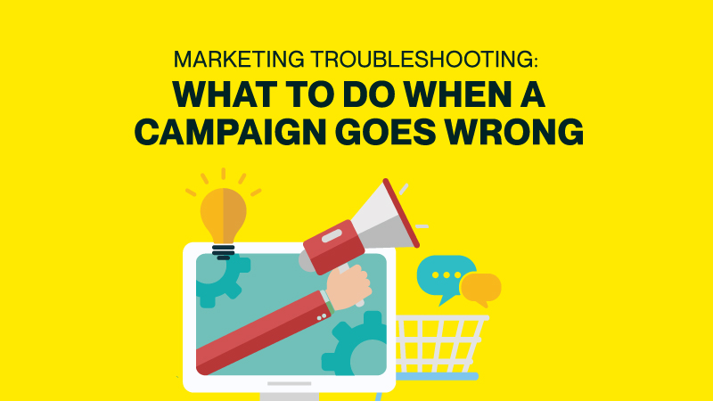 Marketing Troubleshooting: What To Do When A Campaign Goes Wrong