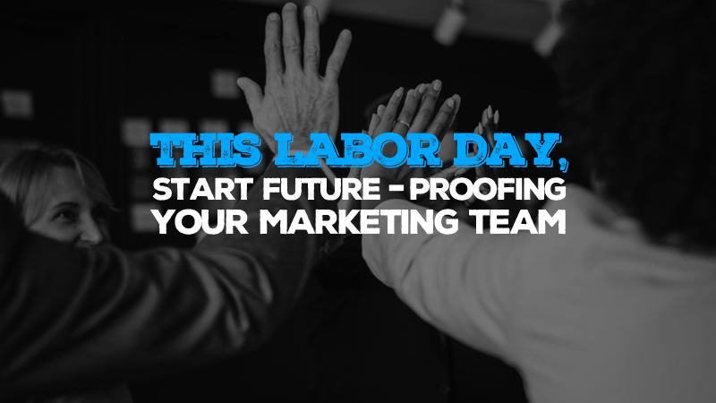 This Labor Day, Start Future-Proofing Your Marketing Team
