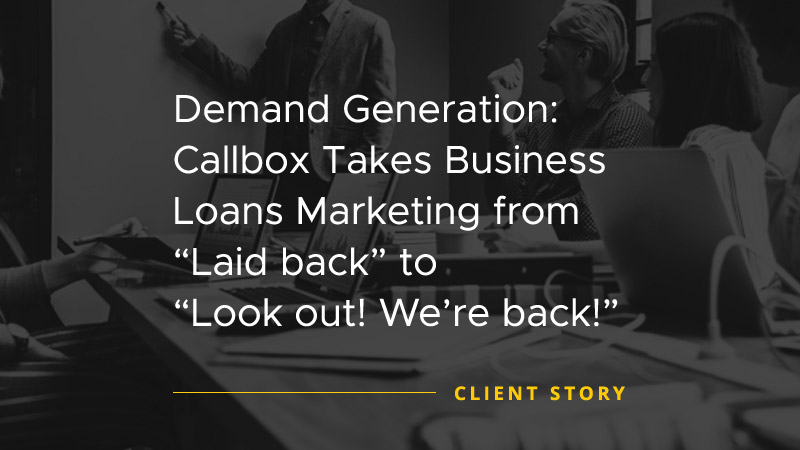 Demand Generation Callbox Takes Business Loans Marketing from-Laid Back to-Look Out Were Back [CASE STUDY]