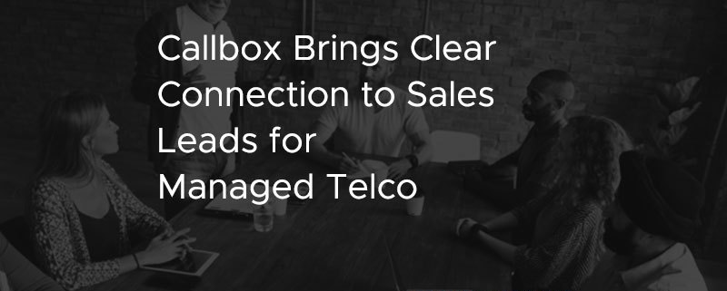 Callbox Brings Clear Connection to Sales Leads for Managed Telco [CASE STUDY]
