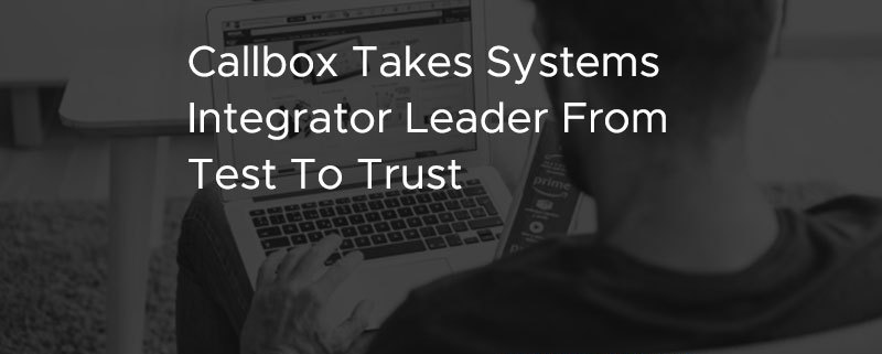 Callbox Takes Systems Integrator Leader From Test To Trust [CASE STUDY]