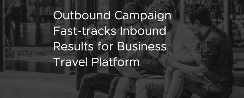 Outbound Campaign Fast Tracks Inbound Results for Business Travel Platform [CASE STUDY]