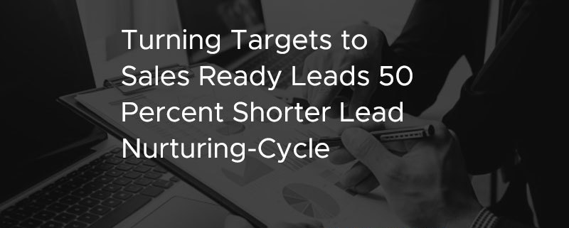 Turning Targets to Sales Ready Leads 50 Percent Shorter Lead Nurturing Cycle [CASE STUDY]