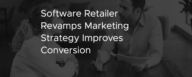 Software Retailer Revamps Marketing Strategy Improves Conversion [CASES STUDY]