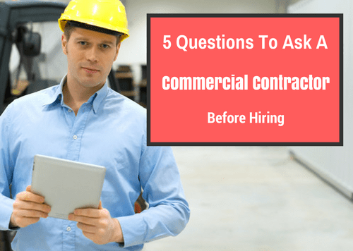 What To Ask Your Contractor: 5 Questions To Ask Before Hiring A Commercial Contractor