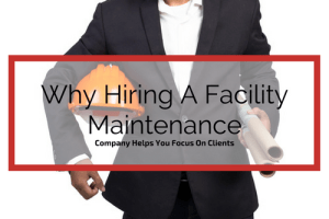 Why Hiring A Facility Maintenance Company Helps You Focus On Clients