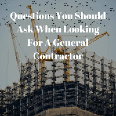 Questions You Should Ask When Looking For A General Contractor
