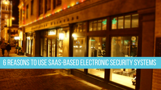 6 reasons to use SaaS based electronic security systems