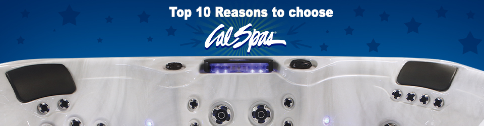 Top Ten Reasons To Choose Cal Spas As Your Hot Tub and Swim Spa Choice!