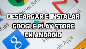 Cómo descargar e instalar Google Play Store en tu dispositivo Android
