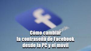 Cómo cambiar la contraseña de Facebook desde la PC y el móvil