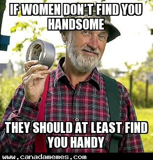 Remember if women don't find you handsome they should at least find you handy