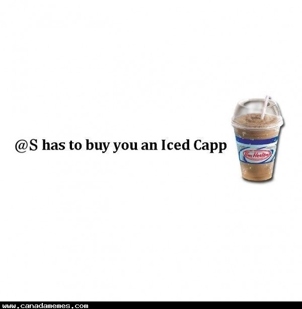 🇨🇦 Type @S and the first person that shows up has to buy you an iced capp