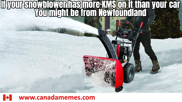 If your snowblower has more KMS on it than your car...you might be from Newfoundland