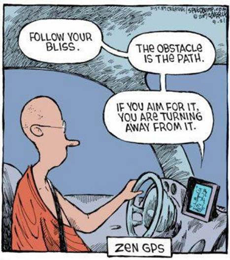 "[A cartoon of a Buddhist monk driving, with his GPS giving the following directions: ""Follow your bliss."" ""The obstacle is the path."" ""If you aim for it, you are turning away from it.""]"