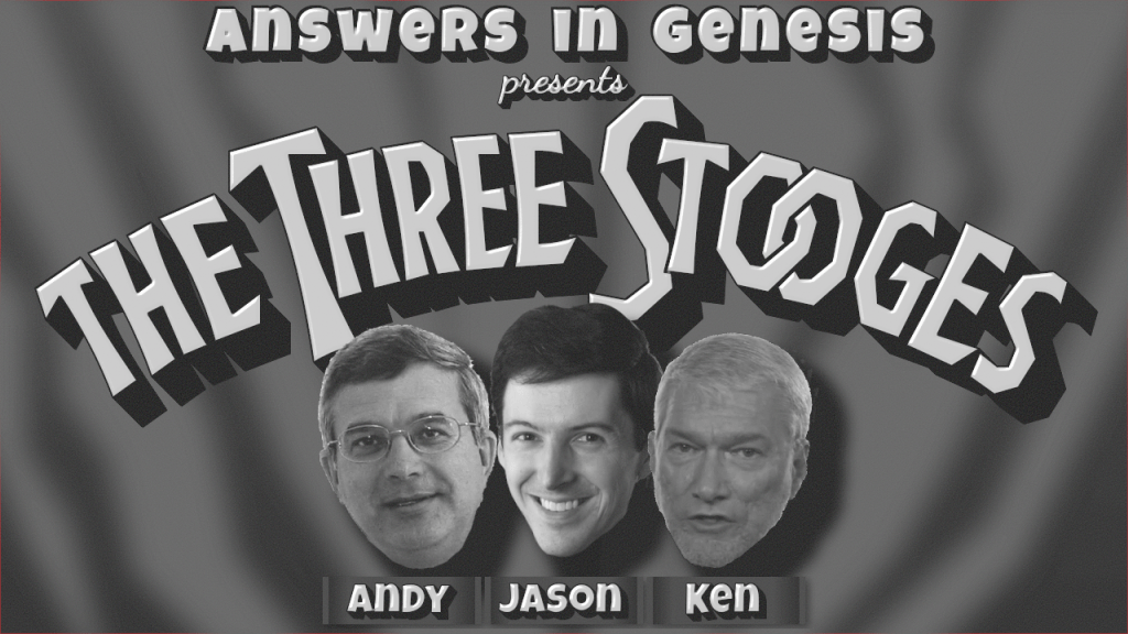 """[A parody based on the title card from a Three Stooges short, declaring """"Answers in Genesis presents The Three Stooges"""", with Moe, Larry, and Curly replaced by Ken Ham, Jason Lisle, and Andrew Snelling.]"""