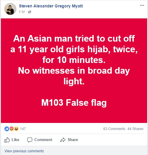"""[Screen capture of a Facebook post from Steven Myatt, saying: """"An Asian man tried to cut off a 11 year old girls hijab, twice, for 10 minutes. No witnesses in broad day light. M103 false flag.""""]"""