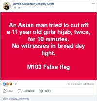 "[Screen capture of a Facebook post from Steven Myatt, saying: ""An Asian man tried to cut off a 11 year old girls hijab, twice, for 10 minutes. No witnesses in broad day light. M103 false flag.""]"