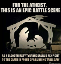 """[An image of a silhouette of a traditional nativity scene of Mary and Joseph praying over the baby Jesus in the manger. However, because of their posture, Mary and Joseph look like two roaring dinosaurs, and Jesus – with the holy halo over his head – looks like a table saw. The image is captioned: """"For the atheist, this is an epic battle scene, as 2 bloodthirsty Tyrannosaurus Rex fight to the death in front of a running table saw.""""]"""