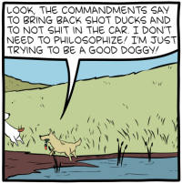"""[A cartoon showing two dogs at a pond, bringing a shot duck back to their owner. One says: """"Look, the commandments say to bring back shot ducks and to not shit in the car. I don't need to philosophize! I'm just trying to be a good doggy!""""]"""