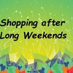 Shopping after Long Weekends