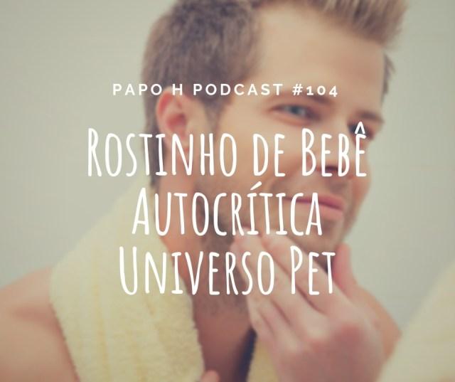 Papo H Podcast #104 - Rostinho de Bebê, Autocrítica, Universo Pet