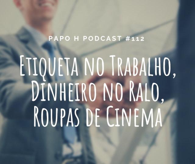 Papo H Podcast # 112 - Etiqueta no Trabalho, Dinheiro no Ralo, Roupas de Cinema