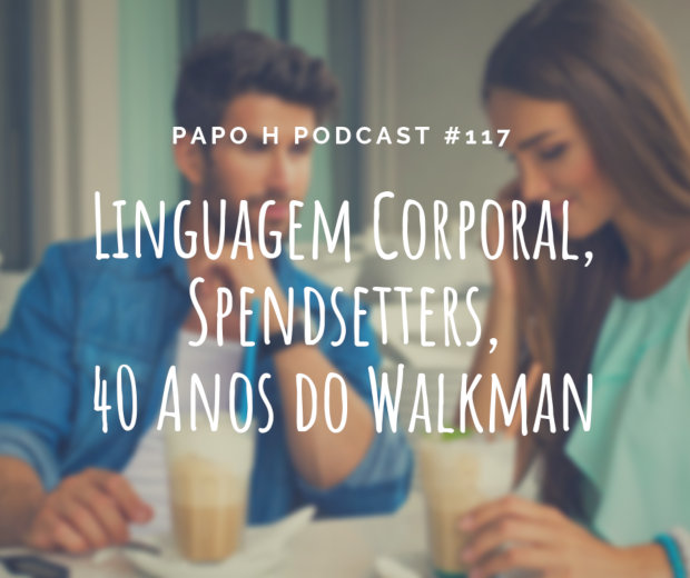 Papo H Podcast #117 - Linguagem Corporal, Spendsetters, 40 Anos do Walkman