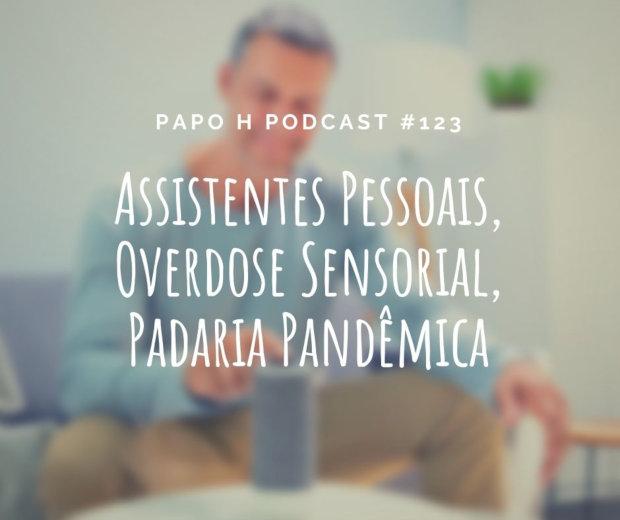 Papo H Podcast #123 - Assistentes Pessoais, Overdose Sensorial, Padaria Pandêmica