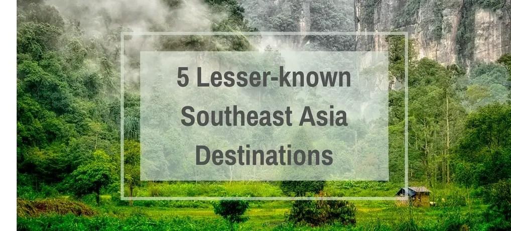 5 Lesser-known Southeast Asia Destinations