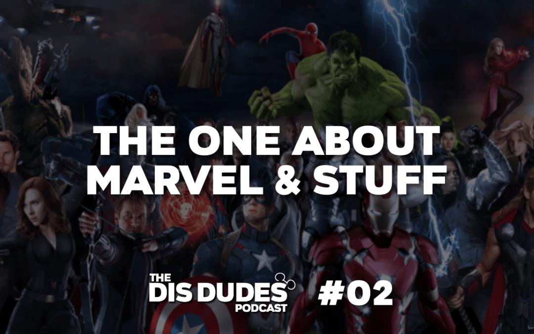 The Dis Dudes – Ep 02: The One About Marvel & Stuff