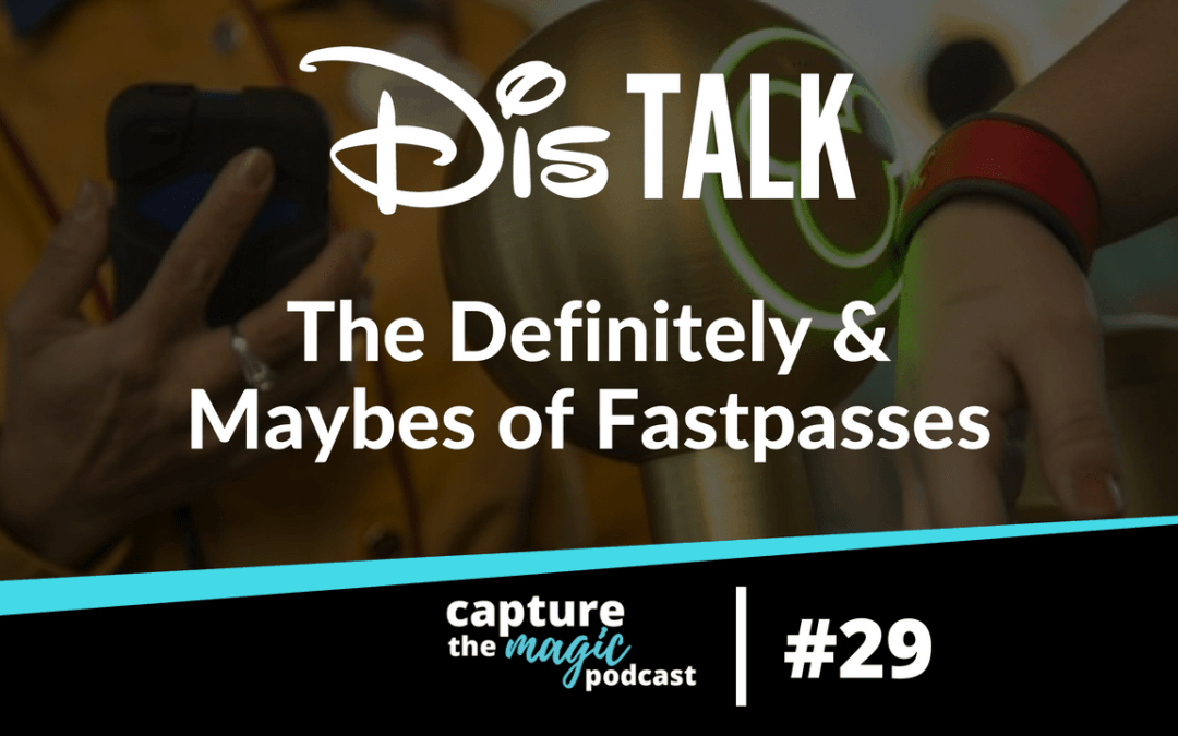 Ep 29: Dis Talk – The Definitely and Maybes of Fastpasses