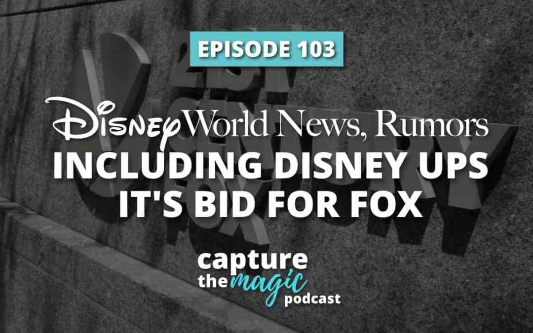 Ep 103: Disney World News & Rumors Including Disney Ups Its Bid For 20th Century Fox