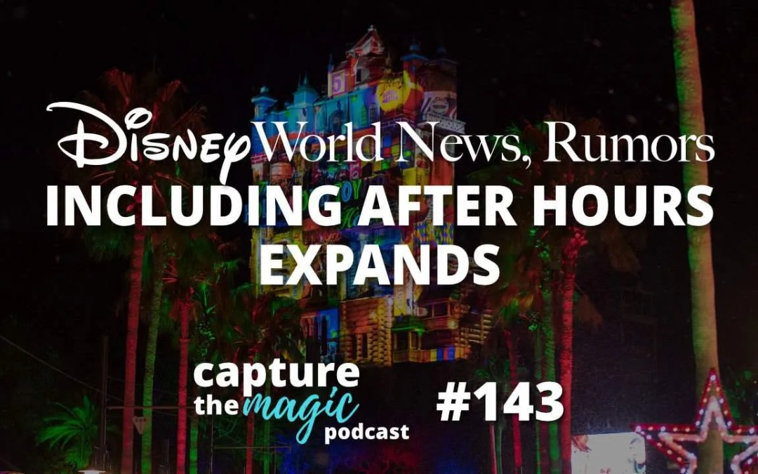Ep 143: Disney World News + After Hours Event Expands