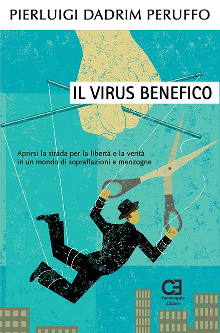Il Virus benefico. Aprirsi la strada per la libertà e la verità in un mondo di sopraffazioni e menzogne
