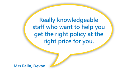 """""""Really knowledgeable staff who want to help you get the right policy at the right price for you."""" Mrs Palin, Devon"""