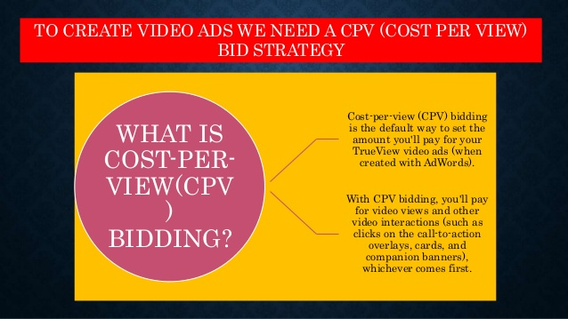 If you are using videos for advertising your products and services, Cost Per View Bidding is the most appropriate bidding option for you.