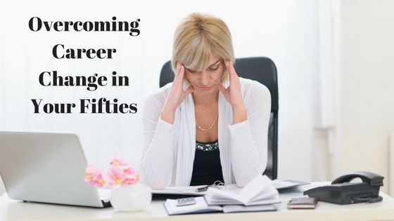 Overcoming Career Change in Your Fifties