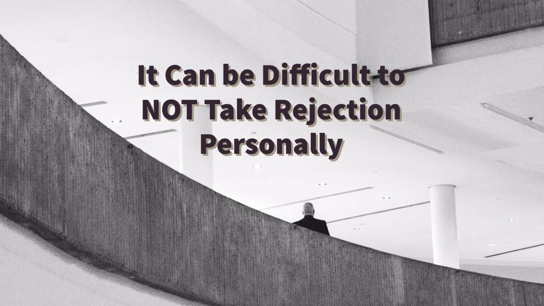 It Can be Difficult to NOT Take Rejection Personally