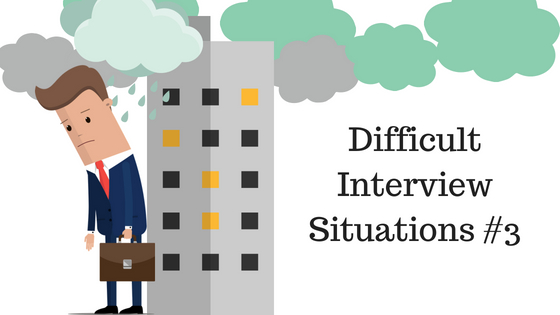 Difficult Interview Situations 3