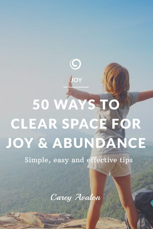 50 WAYS TO CLEAR SPACE FOR JOY AND ABUNDANCE