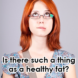 is there such a thing as a healthy fat?