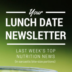 Lunch Date Newsletter #37: Nutrition News in Bite-Size Portions