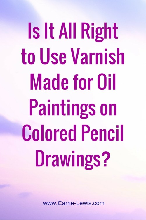 Is It All Right to Use Oil Painting Varnish on Colored Pencil Drawings?