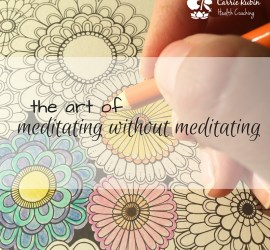 The art of meditating without meditating | Carrie Rubin Health Coaching